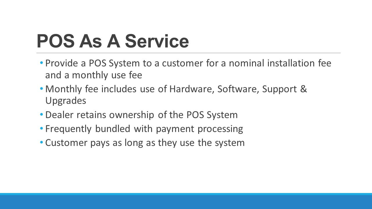 POS As A Service Provide a POS System to a customer for a nominal installation fee and a monthly use fee Monthly fee includes use of Hardware, Software, Support & Upgrades Dealer retains ownership of the POS System Frequently bundled with payment processing Customer pays as long as they use the system