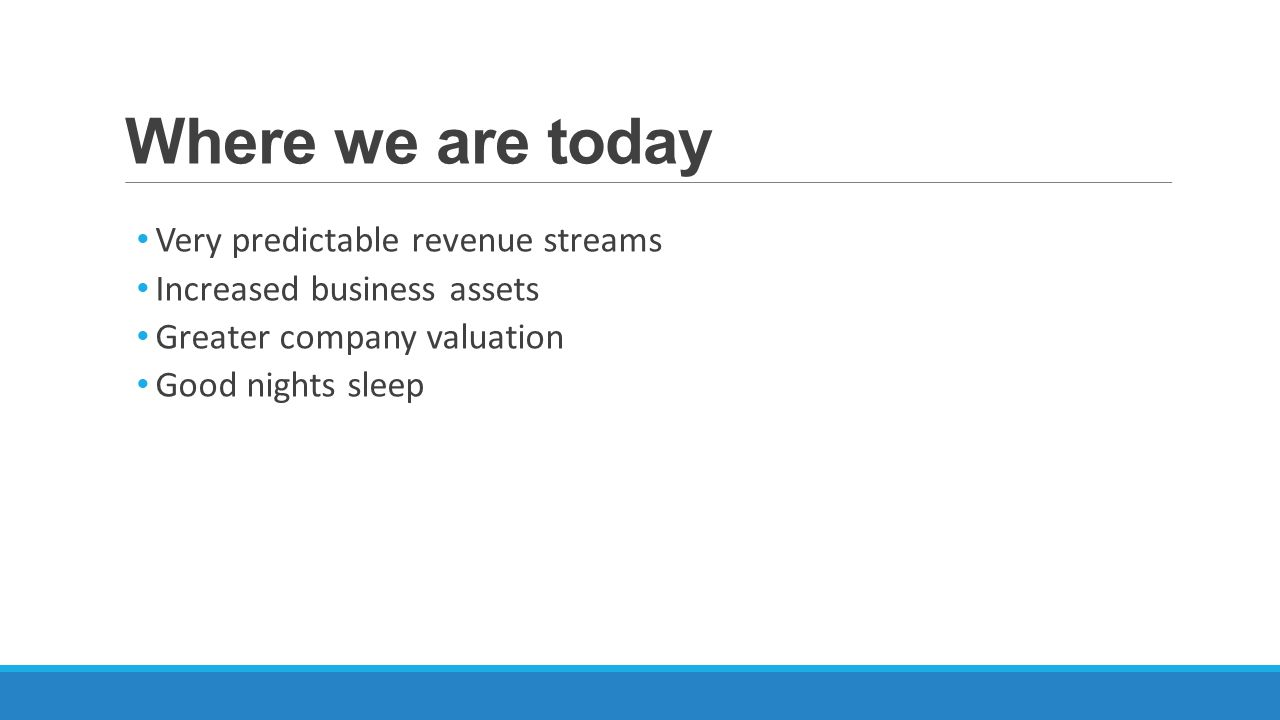 Where we are today Very predictable revenue streams Increased business assets Greater company valuation Good nights sleep