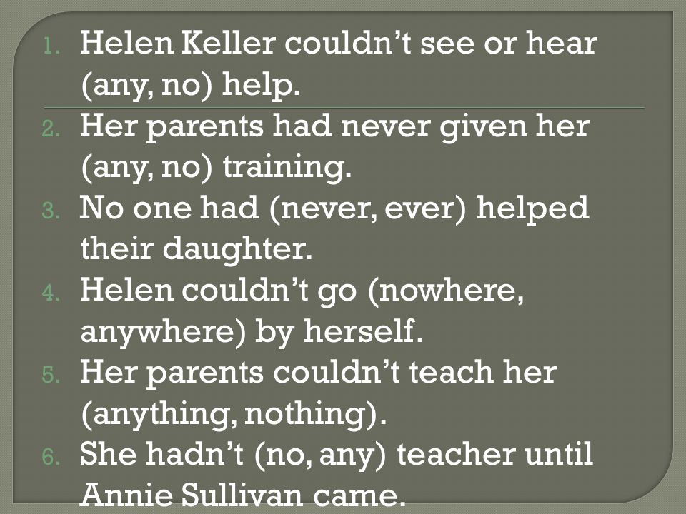 1. Helen Keller couldn't see or hear (any, no) help.