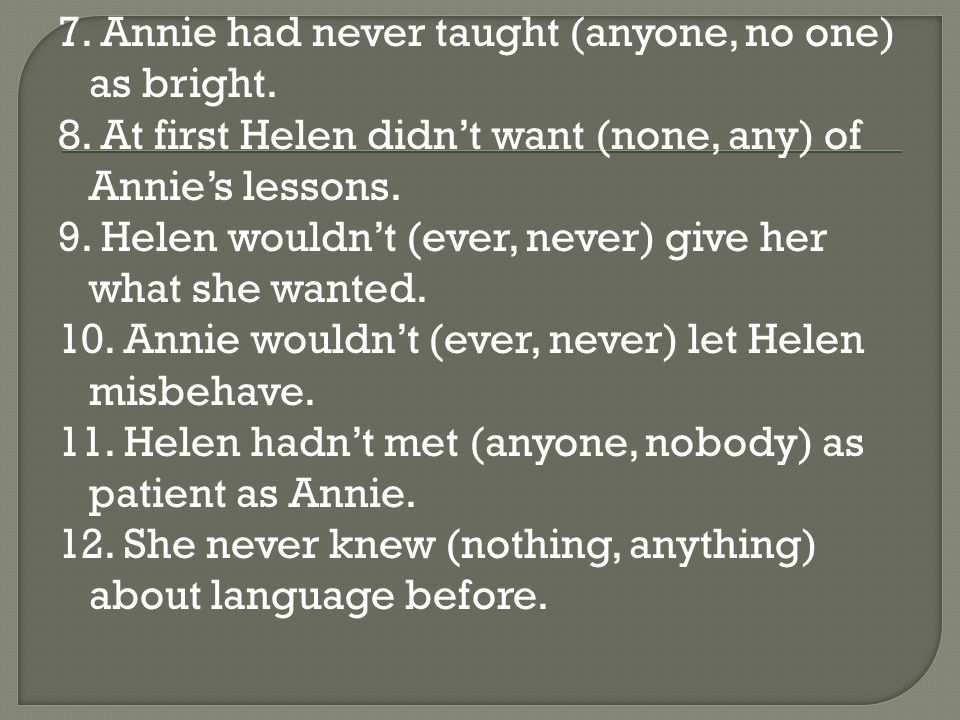 7. Annie had never taught (anyone, no one) as bright.