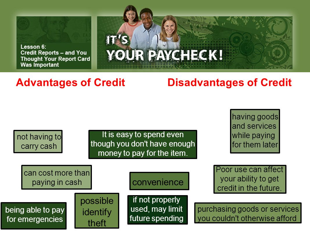 Advantages of Credit Disadvantages of Credit It is easy to spend even though you don t have enough money to pay for the item.