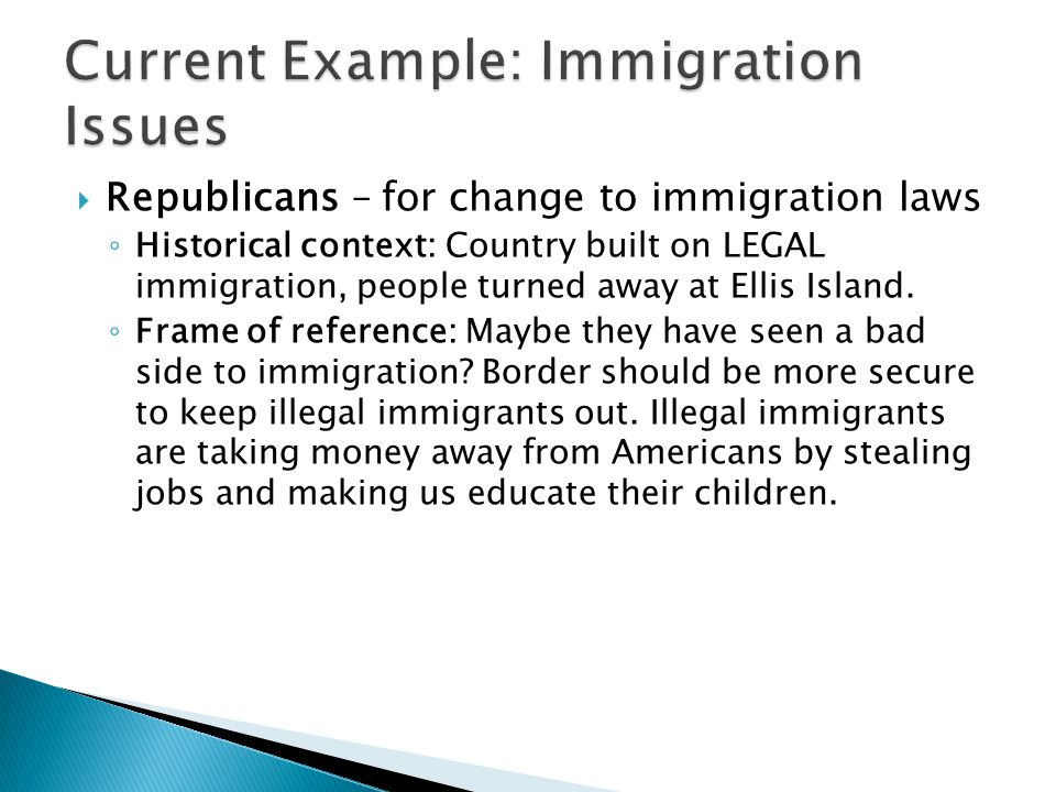  Republicans – for change to immigration laws ◦ Historical context: Country built on LEGAL immigration, people turned away at Ellis Island.