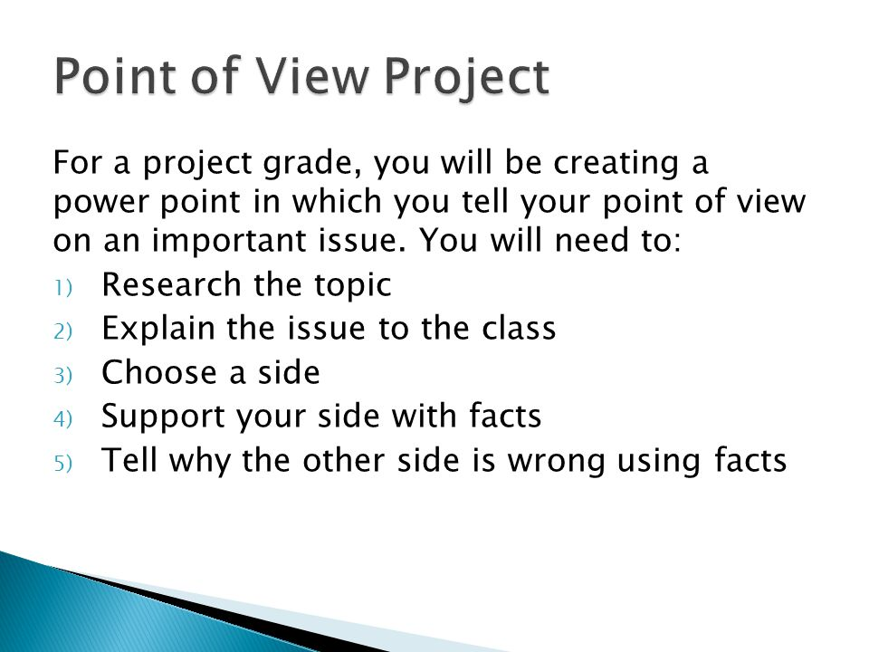 For a project grade, you will be creating a power point in which you tell your point of view on an important issue.