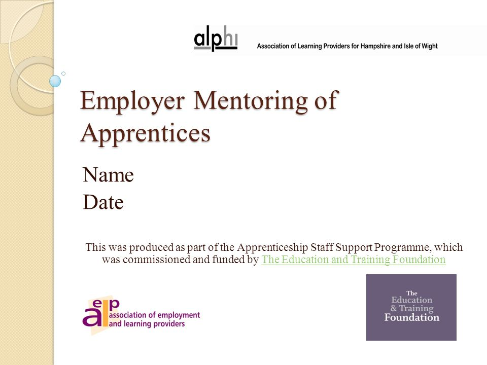 Employer Mentoring of Apprentices Name Date This was produced as part of the Apprenticeship Staff Support Programme, which was commissioned and funded by The Education and Training FoundationThe Education and Training Foundation