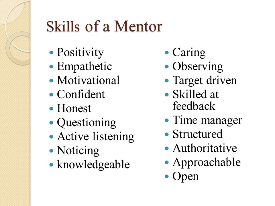 Skills of a Mentor Positivity Empathetic Motivational Confident Honest Questioning Active listening Noticing knowledgeable Caring Observing Target driven Skilled at feedback Time manager Structured Authoritative Approachable Open