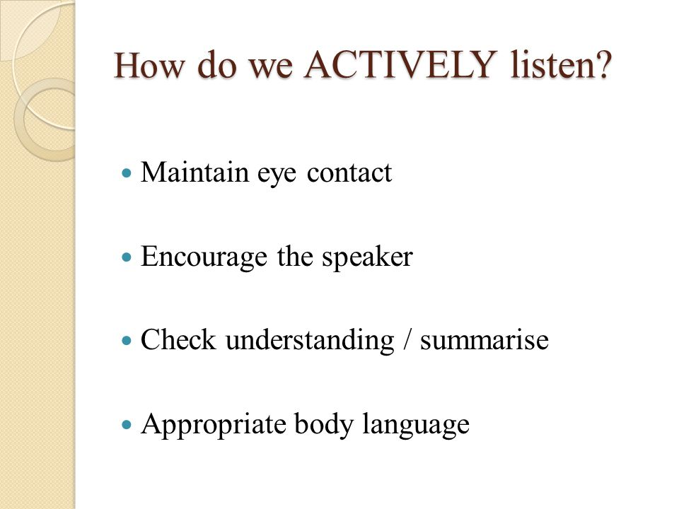 Maintain eye contact Encourage the speaker Check understanding / summarise Appropriate body language