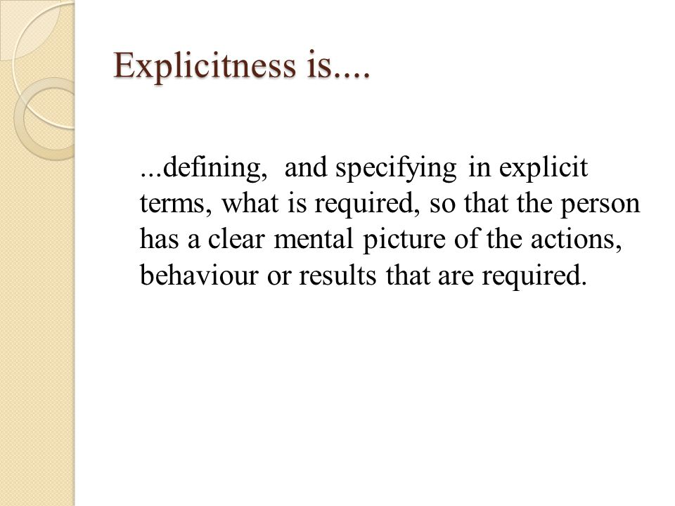 Explicitness is.......defining, and specifying in explicit terms, what is required, so that the person has a clear mental picture of the actions, behaviour or results that are required.