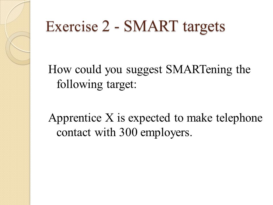 Exercise 2 - SMART targets How could you suggest SMARTening the following target: Apprentice X is expected to make telephone contact with 300 employers.