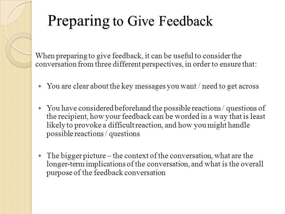 Preparing to Give Feedback When preparing to give feedback, it can be useful to consider the conversation from three different perspectives, in order to ensure that: You are clear about the key messages you want / need to get across You have considered beforehand the possible reactions / questions of the recipient, how your feedback can be worded in a way that is least likely to provoke a difficult reaction, and how you might handle possible reactions / questions The bigger picture – the context of the conversation, what are the longer-term implications of the conversation, and what is the overall purpose of the feedback conversation