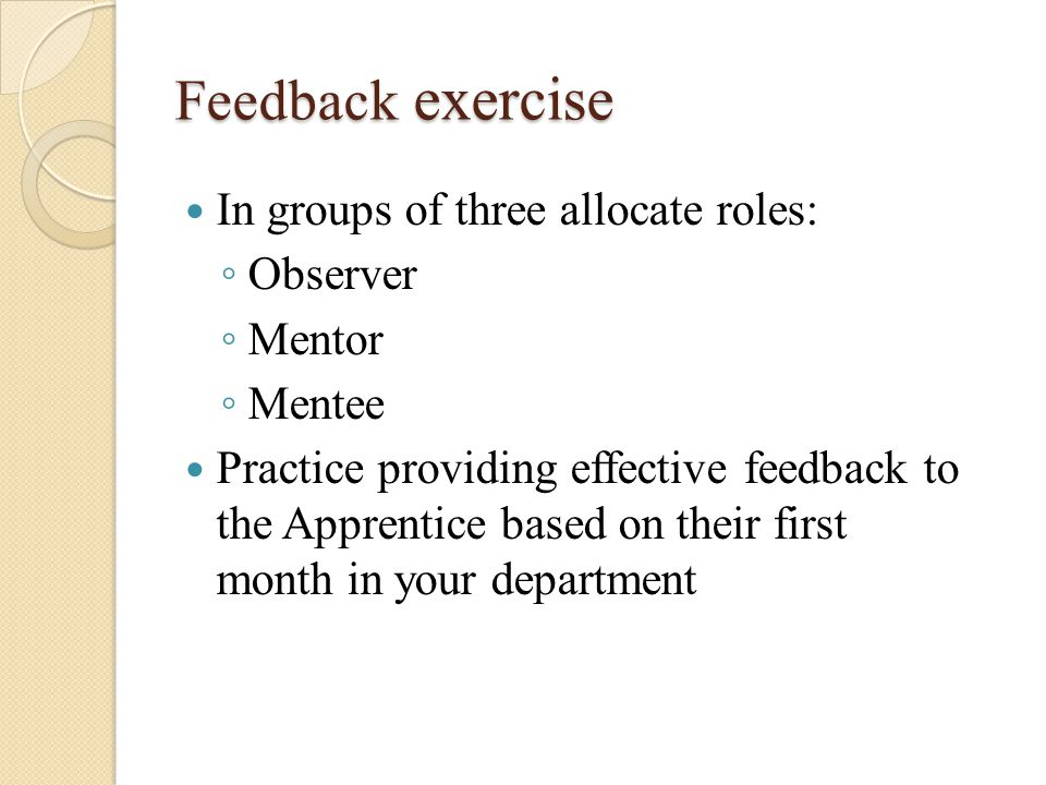 Feedback exercise In groups of three allocate roles: ◦ Observer ◦ Mentor ◦ Mentee Practice providing effective feedback to the Apprentice based on their first month in your department