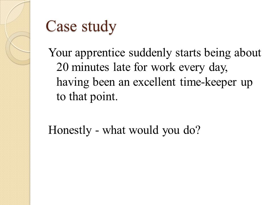 Case study Your apprentice suddenly starts being about 20 minutes late for work every day, having been an excellent time-keeper up to that point.