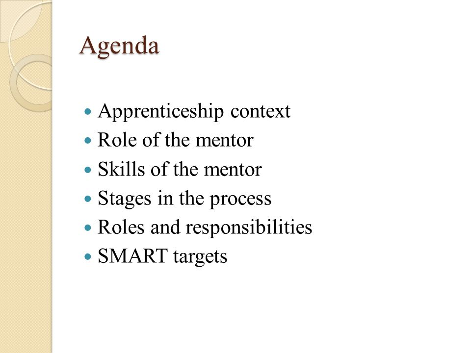 Agenda Apprenticeship context Role of the mentor Skills of the mentor Stages in the process Roles and responsibilities SMART targets