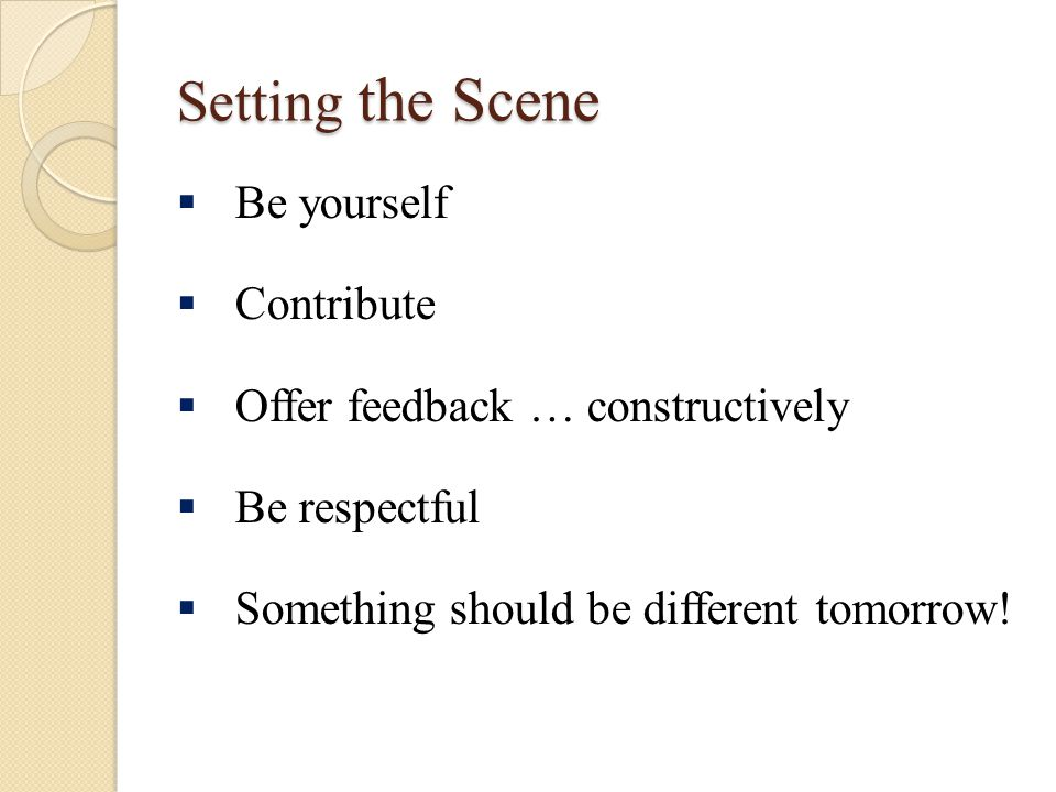 Setting the Scene  Be yourself  Contribute  Offer feedback … constructively  Be respectful  Something should be different tomorrow!