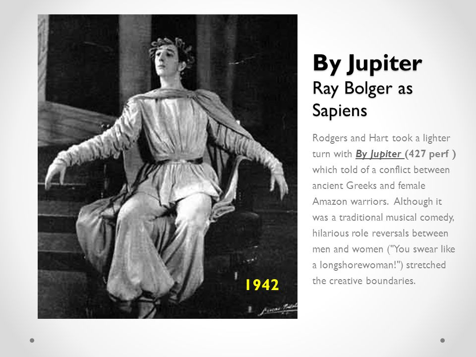 By Jupiter Ray Bolger as Sapiens Rodgers and Hart took a lighter turn with By Jupiter (427 perf ) which told of a conflict between ancient Greeks and female Amazon warriors.