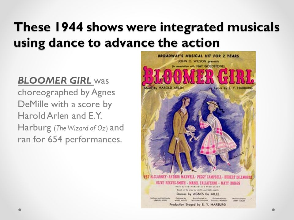 These 1944 shows were integrated musicals using dance to advance the action BLOOMER GIRL BLOOMER GIRL was choreographed by Agnes DeMille with a score by Harold Arlen and E.Y.