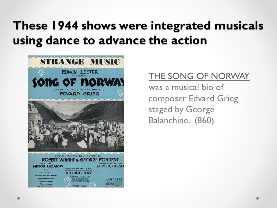 These 1944 shows were integrated musicals using dance to advance the action THE SONG OF NORWAY THE SONG OF NORWAY was a musical bio of composer Edvard Grieg staged by George Balanchine.