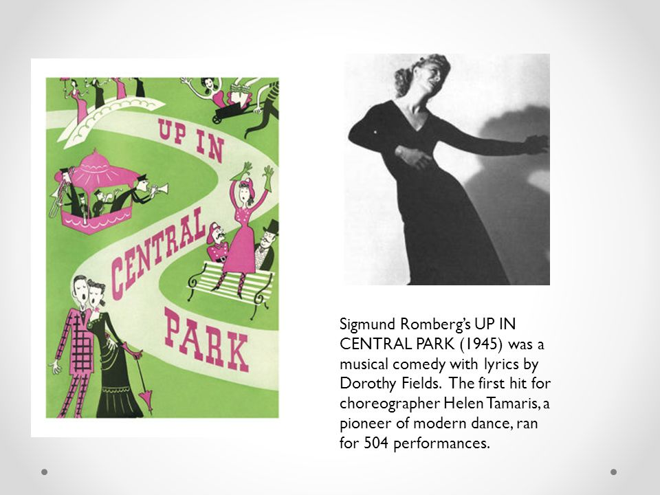 Sigmund Romberg's UP IN CENTRAL PARK (1945) was a musical comedy with lyrics by Dorothy Fields.