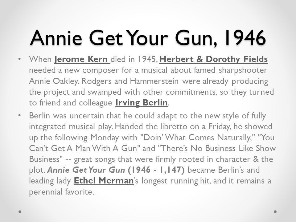 Annie Get Your Gun, 1946 When Jerome Kern died in 1945, Herbert & Dorothy Fields needed a new composer for a musical about famed sharpshooter Annie Oakley.