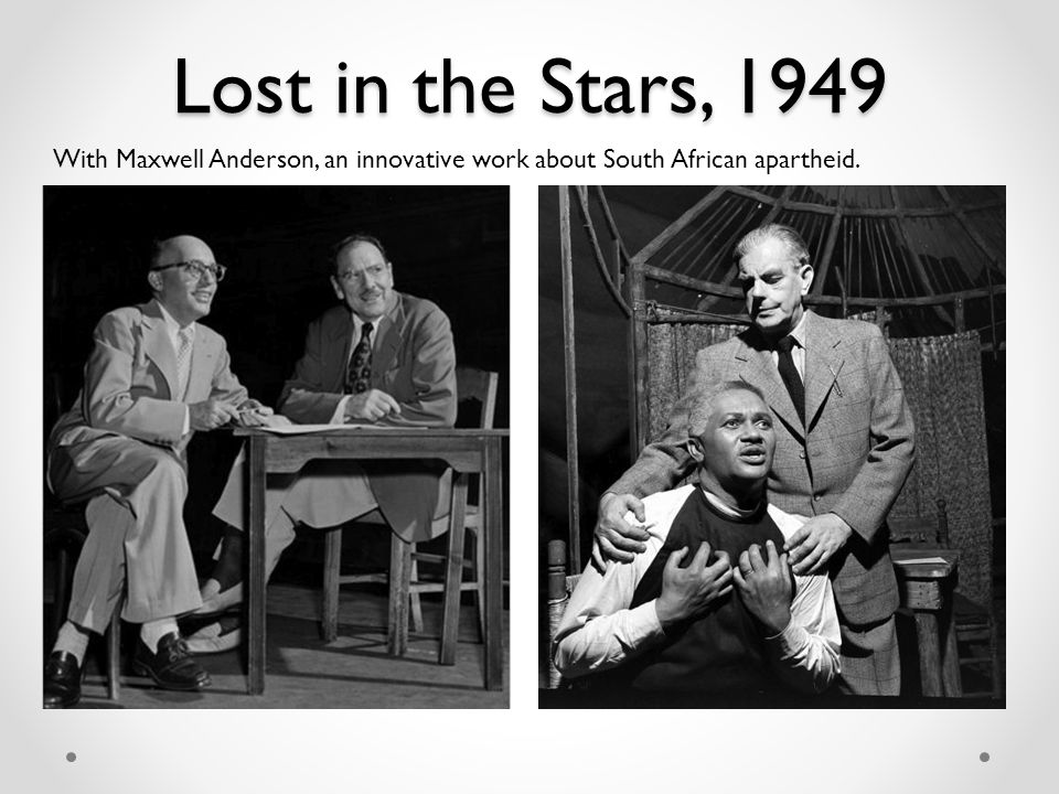 Lost in the Stars, 1949 With Maxwell Anderson, an innovative work about South African apartheid.