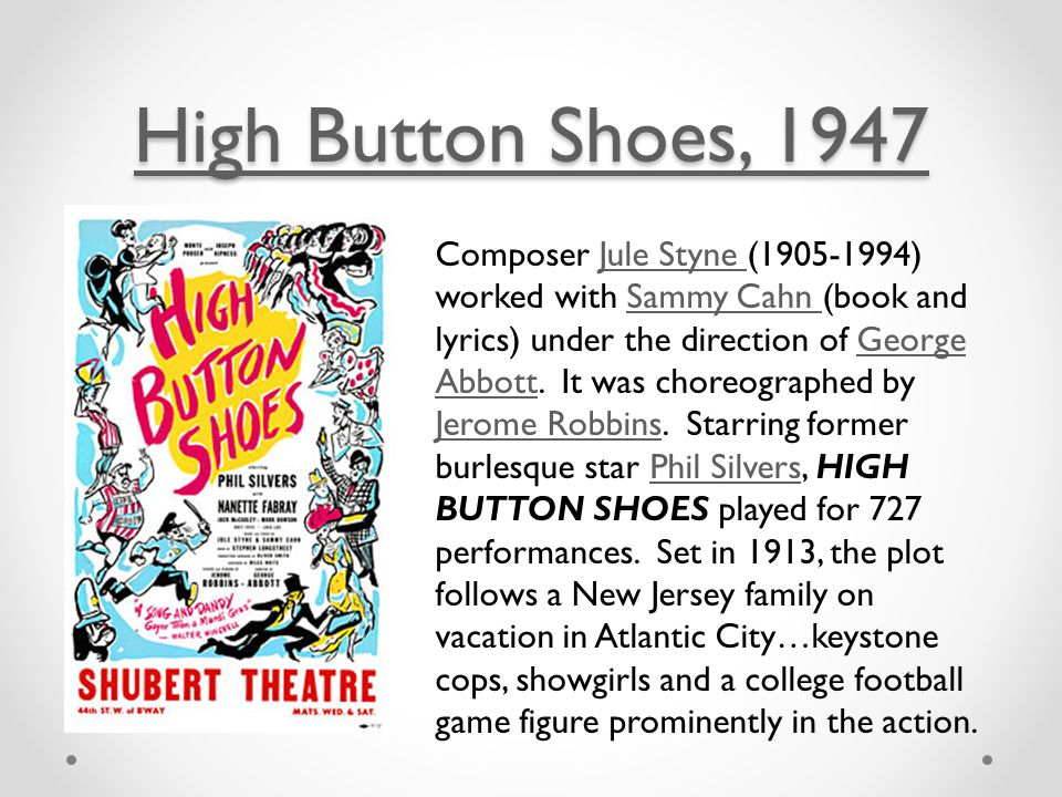 High Button Shoes, 1947 High Button Shoes, 1947 Composer Jule Styne (1905-1994) worked with Sammy Cahn (book and lyrics) under the direction of George Abbott.