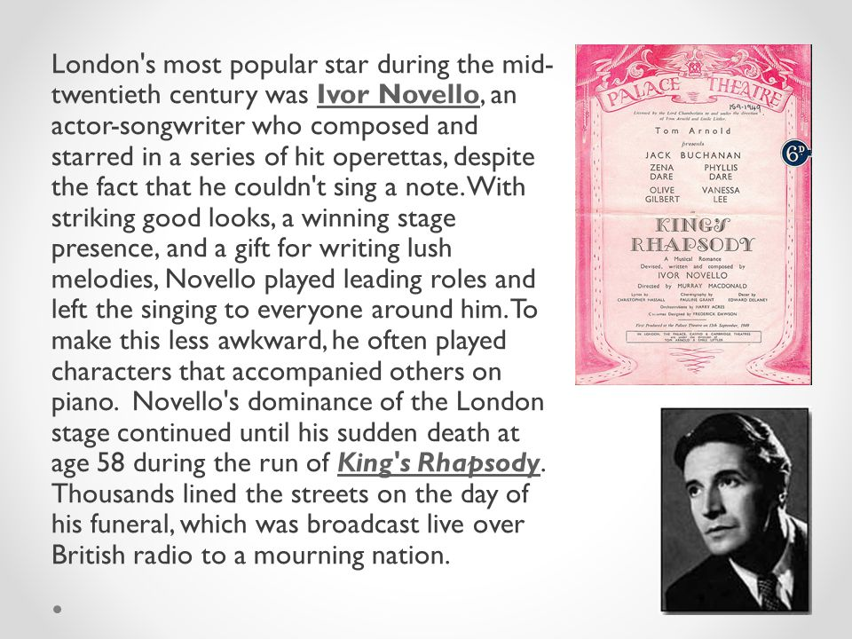 London s most popular star during the mid- twentieth century was Ivor Novello, an actor-songwriter who composed and starred in a series of hit operettas, despite the fact that he couldn t sing a note.