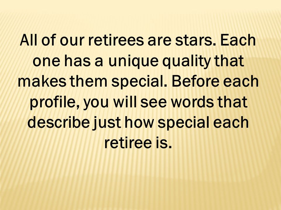 All of our retirees are stars. Each one has a unique quality that makes them special.