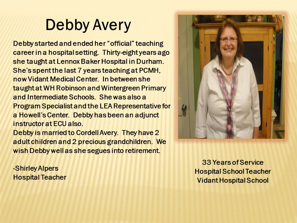Debby Avery 33 Years of Service Hospital School Teacher Vidant Hospital School Debby started and ended her official teaching career in a hospital setting.