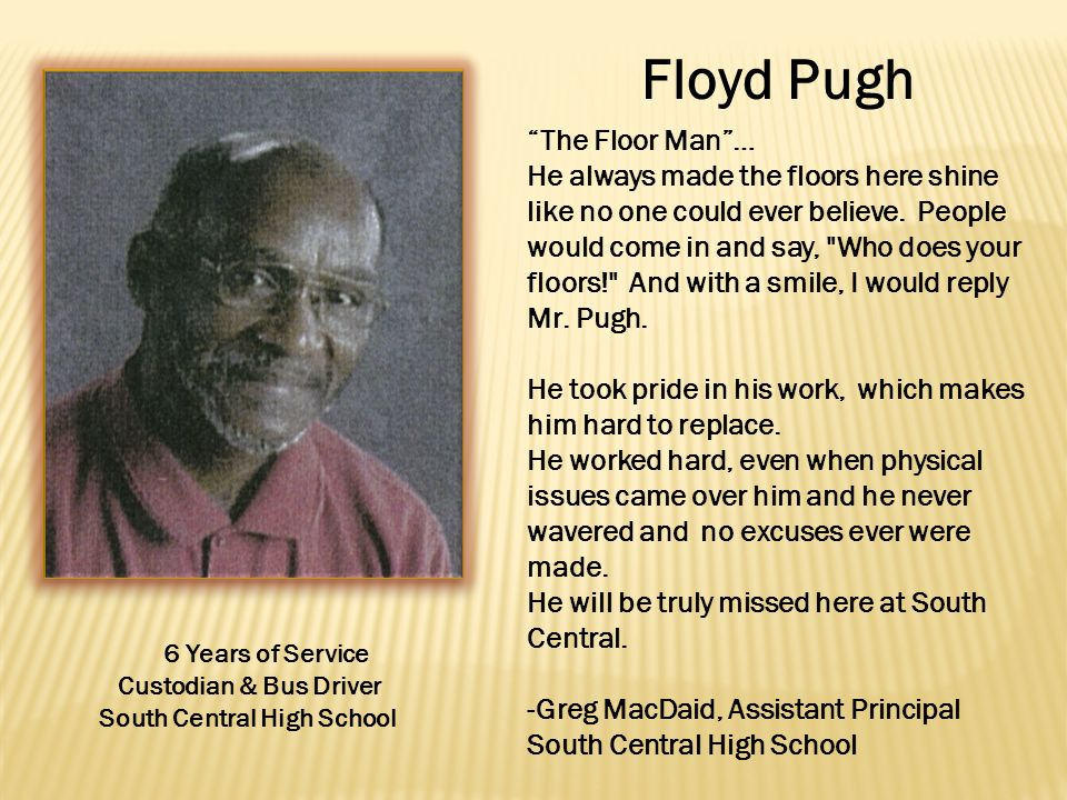 Floyd Pugh 6 Years of Service Custodian & Bus Driver South Central High School The Floor Man … He always made the floors here shine like no one could ever believe.