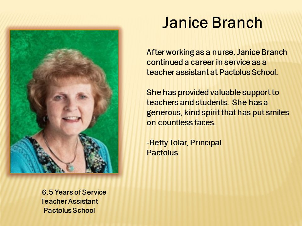Janice Branch 6.5 Years of Service Teacher Assistant Pactolus School After working as a nurse, Janice Branch continued a career in service as a teacher assistant at Pactolus School.