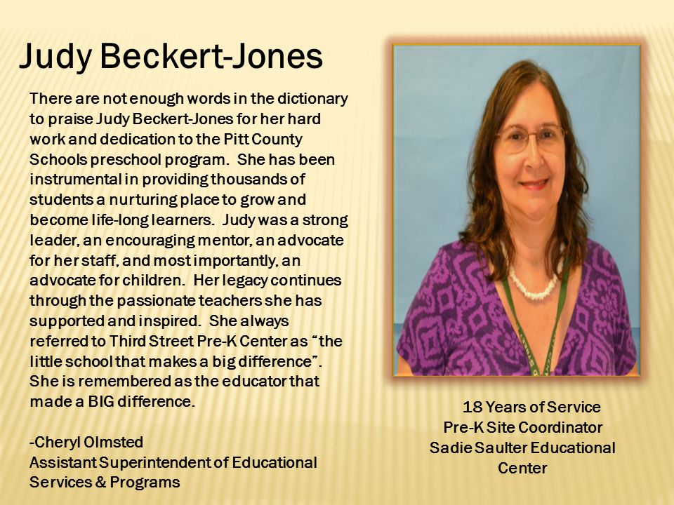 Judy Beckert-Jones 18 Years of Service Pre-K Site Coordinator Sadie Saulter Educational Center There are not enough words in the dictionary to praise Judy Beckert-Jones for her hard work and dedication to the Pitt County Schools preschool program.