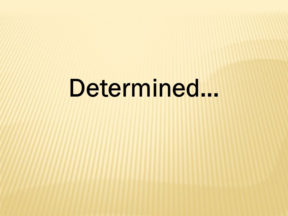 Determined…