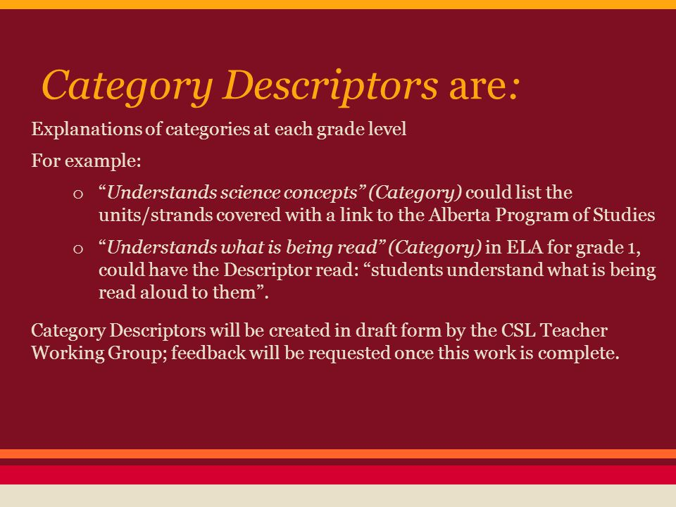 Category Descriptors are: Explanations of categories at each grade level For example: o Understands science concepts (Category) could list the units/strands covered with a link to the Alberta Program of Studies o Understands what is being read (Category) in ELA for grade 1, could have the Descriptor read: students understand what is being read aloud to them .