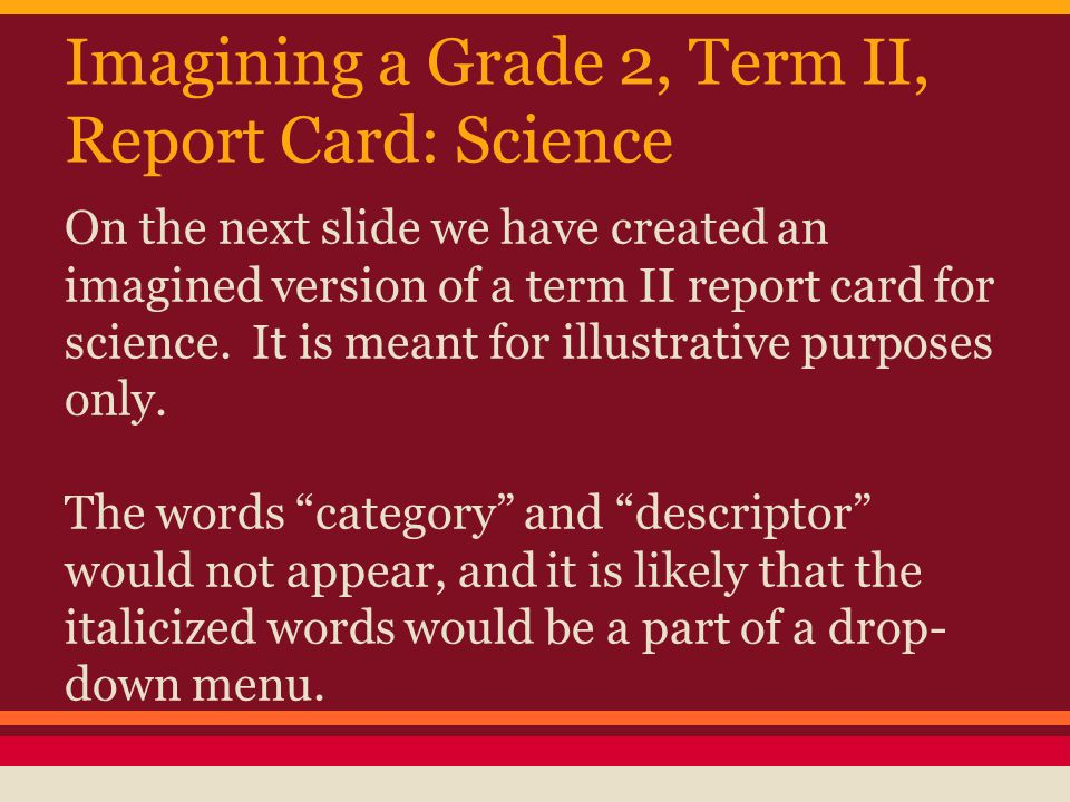 Imagining a Grade 2, Term II, Report Card: Science On the next slide we have created an imagined version of a term II report card for science.