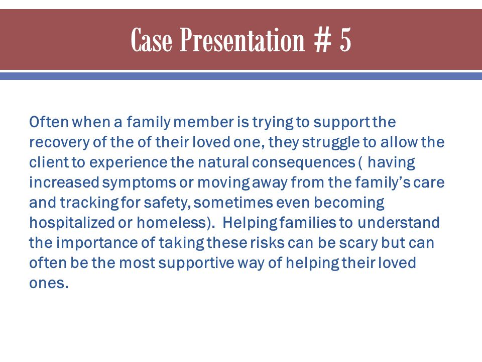 Often when a family member is trying to support the recovery of the of their loved one, they struggle to allow the client to experience the natural consequences ( having increased symptoms or moving away from the family's care and tracking for safety, sometimes even becoming hospitalized or homeless).
