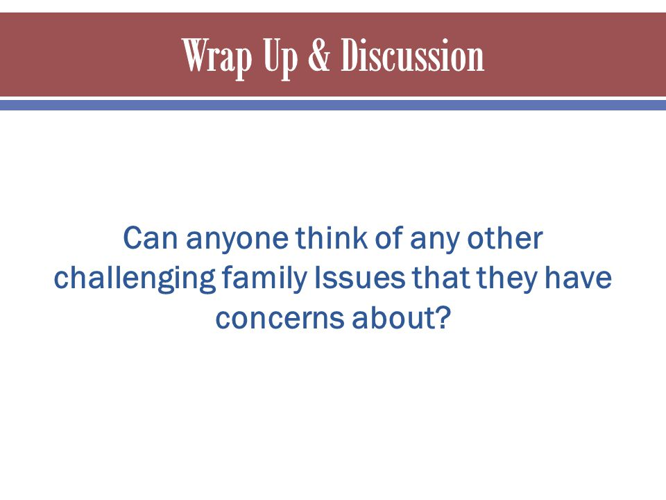 Can anyone think of any other challenging family Issues that they have concerns about
