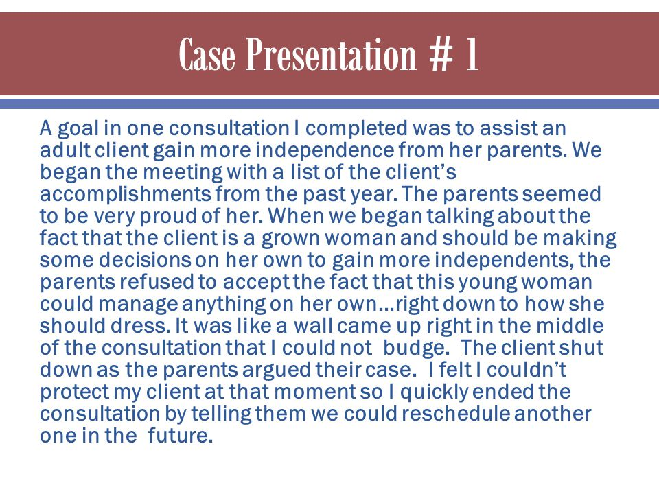 A goal in one consultation I completed was to assist an adult client gain more independence from her parents.