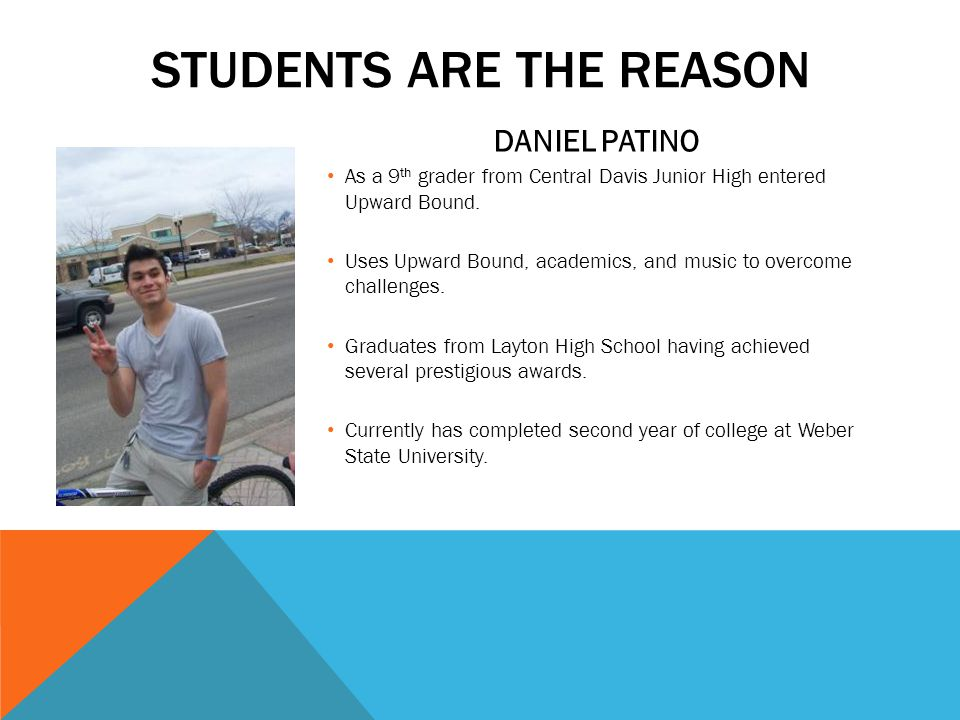 STUDENTS ARE THE REASON DANIEL PATINO As a 9 th grader from Central Davis Junior High entered Upward Bound.