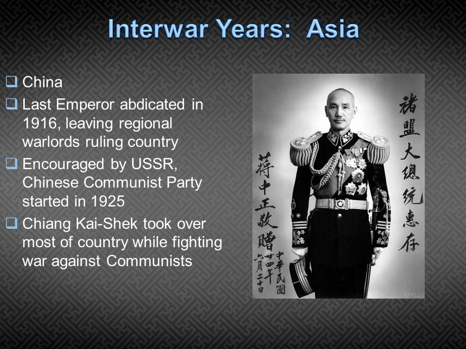  China  Last Emperor abdicated in 1916, leaving regional warlords ruling country  Encouraged by USSR, Chinese Communist Party started in 1925  Chiang Kai-Shek took over most of country while fighting war against Communists