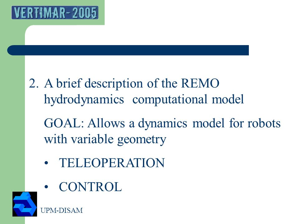 UPM-DISAM 8 2.A brief description of the REMO hydrodynamics computational model GOAL: Allows a dynamics model for robots with variable geometry TELEOPERATION CONTROL