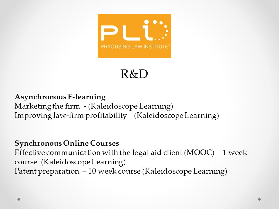 R&D Asynchronous E-learning Marketing the firm - (Kaleidoscope Learning) Improving law-firm profitability – (Kaleidoscope Learning) Synchronous Online Courses Effective communication with the legal aid client (MOOC) - 1 week course (Kaleidoscope Learning) Patent preparation – 10 week course (Kaleidoscope Learning)