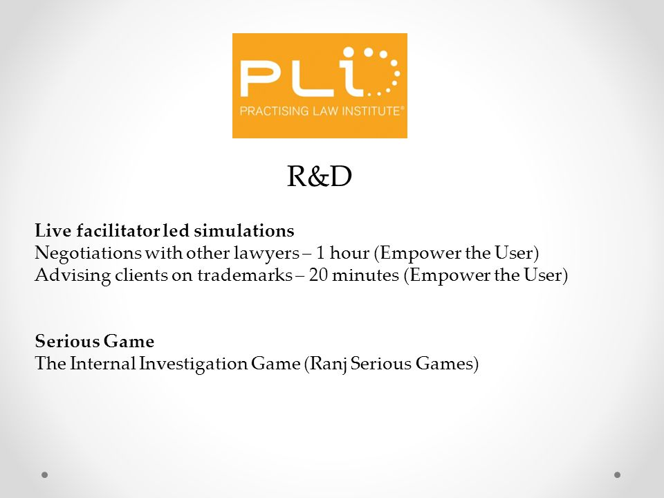 R&D Live facilitator led simulations Negotiations with other lawyers – 1 hour (Empower the User) Advising clients on trademarks – 20 minutes (Empower the User) Serious Game The Internal Investigation Game (Ranj Serious Games)