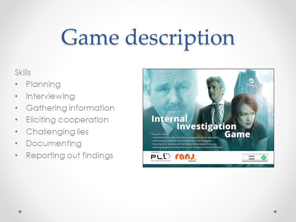 Game description Skills Planning Interviewing Gathering information Eliciting cooperation Challenging lies Documenting Reporting out findings