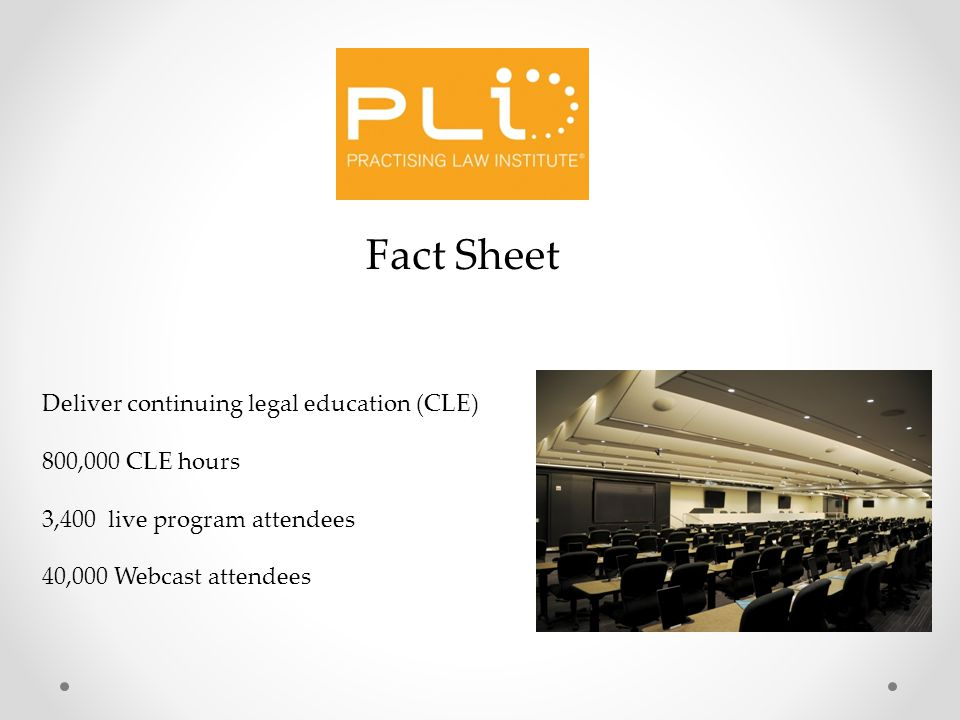 Deliver continuing legal education (CLE) 800,000 CLE hours 3,400 live program attendees 40,000 Webcast attendees Fact Sheet