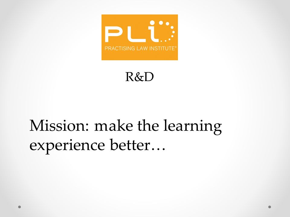 R&D Mission: make the learning experience better…
