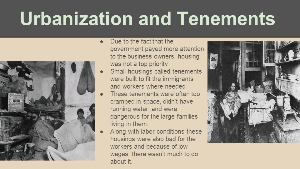 Urbanization and Tenements ●Due to the fact that the government payed more attention to the business owners, housing was not a top priority ●Small housings called tenements were built to fit the immigrants and workers where needed ●These tenements were often too cramped in space, didn t have running water, and were dangerous for the large families living in them.