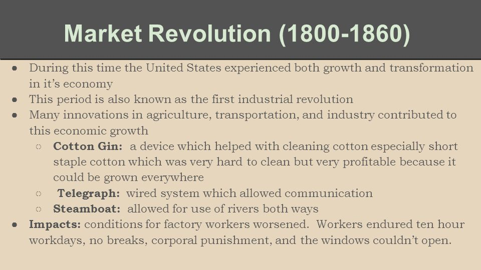 Market Revolution (1800-1860) ●During this time the United States experienced both growth and transformation in it's economy ●This period is also known as the first industrial revolution ●Many innovations in agriculture, transportation, and industry contributed to this economic growth ○ Cotton Gin: a device which helped with cleaning cotton especially short staple cotton which was very hard to clean but very profitable because it could be grown everywhere ○ Telegraph: wired system which allowed communication ○ Steamboat: allowed for use of rivers both ways ● Impacts: conditions for factory workers worsened.