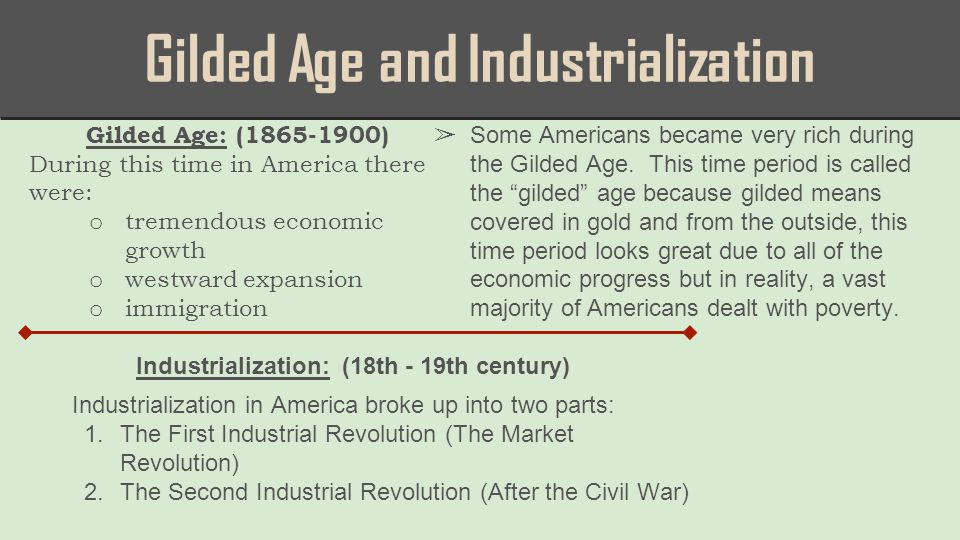Gilded Age and Industrialization Gilded Age: (1865-1900) During this time in America there were: o tremendous economic growth o westward expansion o immigration Industrialization: (18th - 19th century) ➢ Some Americans became very rich during the Gilded Age.