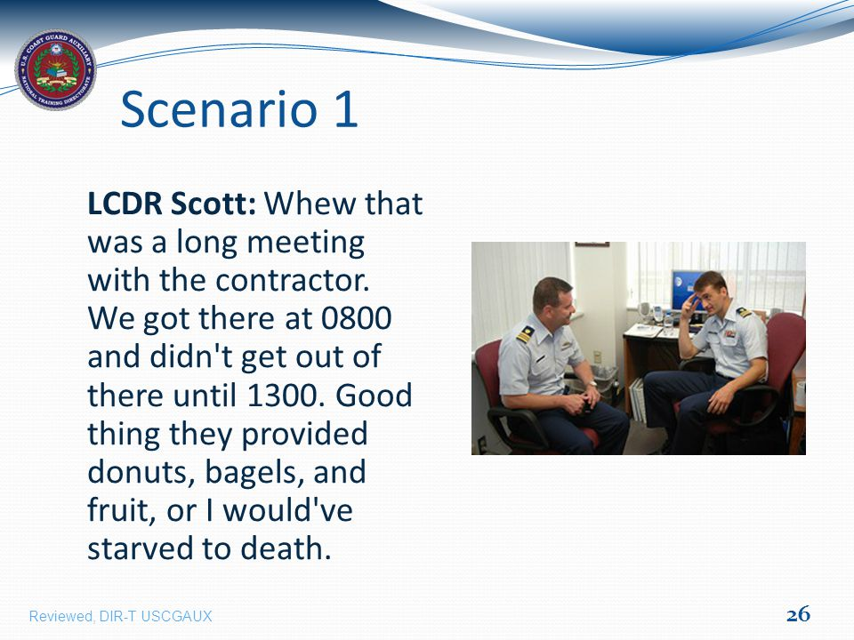 Scenario 1 LCDR Scott: Whew that was a long meeting with the contractor.