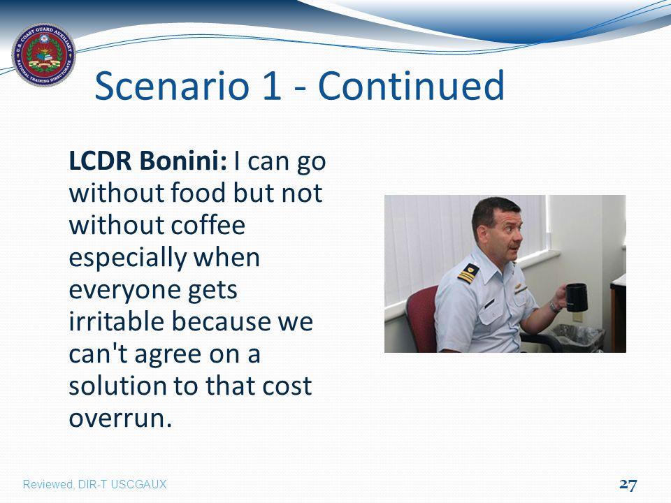 Scenario 1 - Continued LCDR Bonini: I can go without food but not without coffee especially when everyone gets irritable because we can t agree on a solution to that cost overrun.