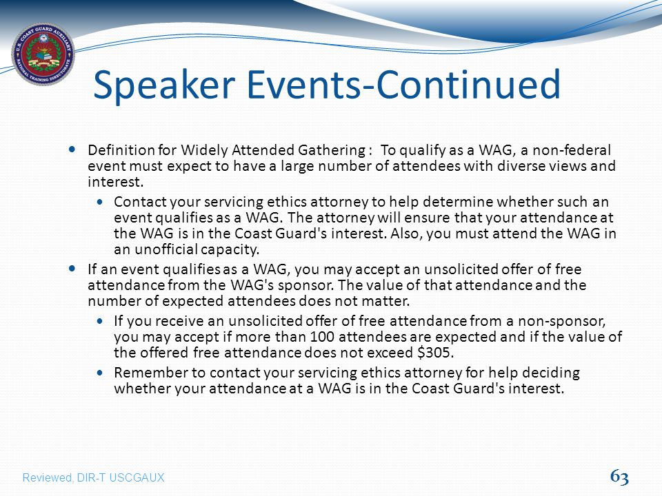 Speaker Events-Continued Definition for Widely Attended Gathering : To qualify as a WAG, a non-federal event must expect to have a large number of attendees with diverse views and interest.